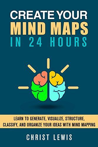 Create Your Mind Maps in 24 Hours!: Learn to Organize Your ideas with Mind Mapping Strategies to Get Logical Thinking, Improve Your Decision Making Skills, ... Reference Study Skills Creativity)  by  Christ Lewis