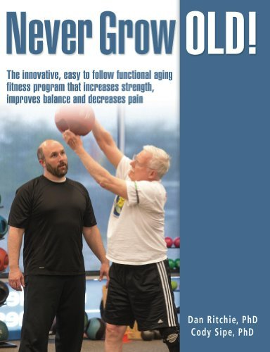 Never Grow Old!: The Innovative, Easy to Follow Functional Aging Fitness Program that Increases Strength, Improves Balance, and Decreases Pain Cody Sipe