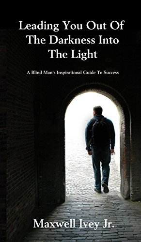 Leading You Out of the Darkness Into the Light: A Blind Mans Inspirational Guide to Success Maxwell Ivey