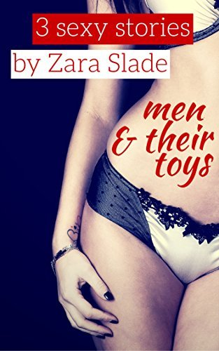 Men and Their Toys: 3 Unbelievable Erotic Stories  by  Zara Slade