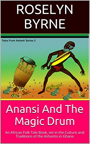 Anansi And The Magic Drum: An African Folk Tale Book, set in the Culture and Traditions of the Ashantis in Ghana (Tales from Ashanti Series Book 3)  by  Roselyn Byrne