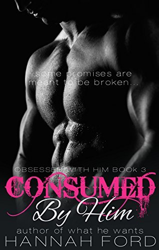Consumed By Him (Obsessed With Him, #3) Hannah Ford