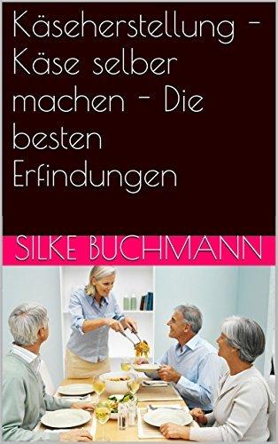 Käseherstellung - Käse selber machen - Die besten Erfindungen Silke Buchmann