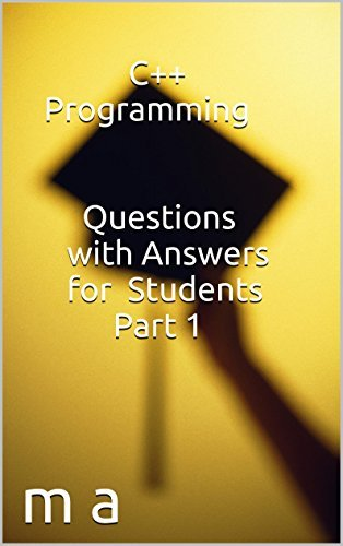 C++ Programming Questions with Answers for Students Part 1  by  M A