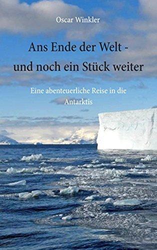 Ans Ende der Welt - und noch ein Stück weiter: Eine abenteuerliche Reise in die Antarktis Oscar Winkler
