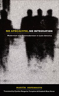 No Apocalypse, No Integration: Modernism and Postmodernism in Latin America Martín Hopenhayn