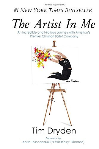 The Artist In Me: An Incredible and Hilarious Journey with Americas Premier Christian Ballet Company Tim Dryden