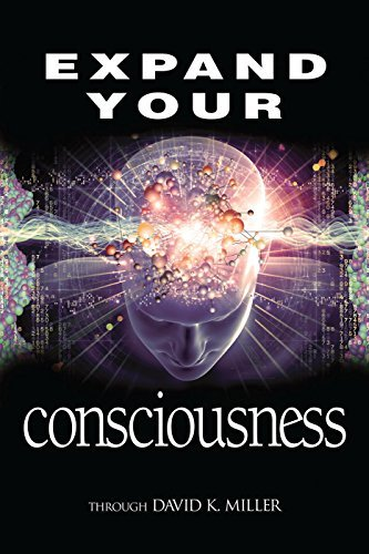 Expand Your Consciousness: Universal Consciousness: the Next Step for Humanity  by  David K. Miller