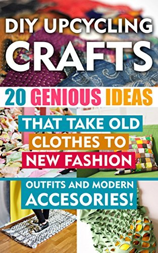DIY Up-cycling Crafts: 20 Genius Ideas That Take Old Clothes to New Fashion Outfits and Modern Accessories!: (Upcycling Crafts, DIY Projects, DIY household ... crafts, DIY Recycle Projects Book 1) Chad Green
