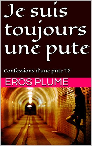 Je suis toujours une pute: Confessions dune pute T2  by  Eros Plume