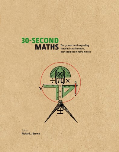 30-Second Maths: The 50 Most Mind-Expanding Theories in Mathematics, Each Explained in Half a Minute  by  Richard J. Brown