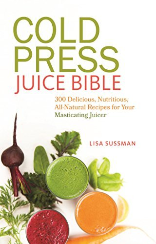 Cold Press Juice Bible: 300 Delicious, Nutritious, All-Natural Recipes for Your Masticating Juicer  by  Lisa  Sussman