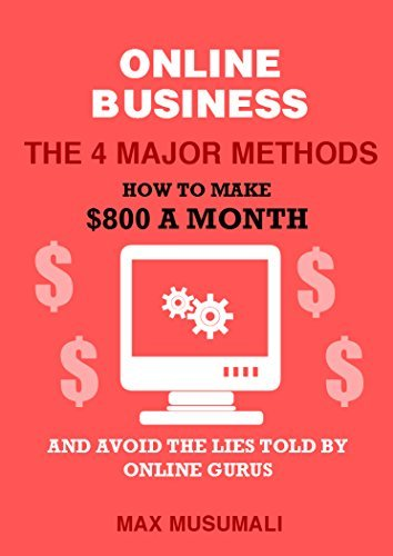 Online Business The 4 Major Methods: How To Make $800 A Month And Avoid The Lies Told By Online Gurus  by  Max Musumali