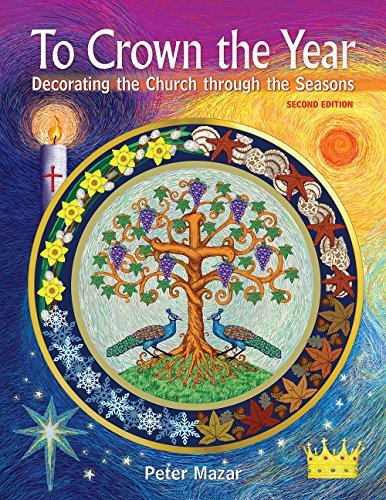 To Crown the Year: Decorating the Church through the Seasons, Second Edition Peter Mazar