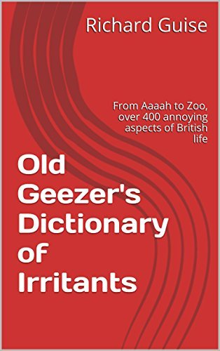 Old Geezers Dictionary of Irritants: From Aaaah to Zoo, over 400 annoying aspects of British life Richard Guise