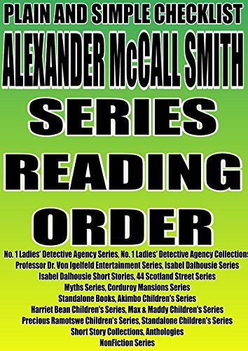 ALEXANDER McCALL SMITH: SERIES READING ORDER: PLAIN AND SIMPLE CHECKLIST [No. 1 Ladies Detective Agency, Professor Dr. Von Igelfeld Entertainment, Isabel Dalhousie Series, 44 Scotland Street Series]  by  Plain Simple