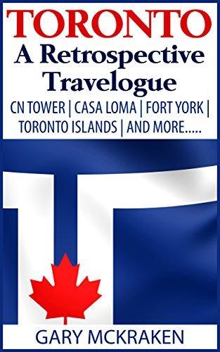 Toronto: A Retrospective Travelogue: CN Tower | Casa Loma | Fort York | Toronto Islands | And More..... Gary McKraken