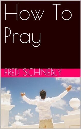 How To Pray  by  Fred Schnebly