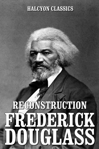 Reconstruction and Other Works Frederick Douglass (Unexpurgated Edition) by Frederick Douglass