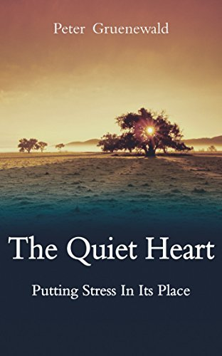 Quiet Heart: Putting Stress in Its Place  by  Peter Gruenewald