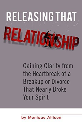 Releasing That Relationship: Gaining Clarity from the Heartbreak of a Breakup or Divorce That Nearly Broke Your Spirit (Relationship Clarity for Love and Healing Book 1)  by  Monique Halley