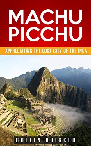 Machu Picchu: Appreciating the Lost City of the Inca (Machu Picchu, Travel Series, Travel Guides, South America, Peru)  by  Collin Bricker