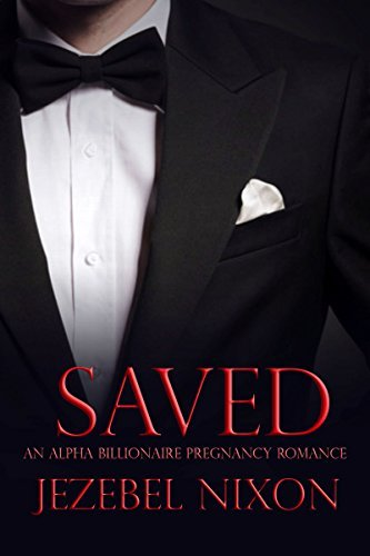 Saved | An Alpha Billionaire Pregnancy Romance  by  Jezebel Nixon