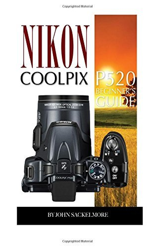 Nikon Coolpix P520: Beginners Guide  by  John Sakelmore