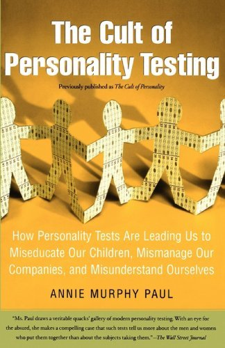 The Cult of Personality Testing: How Personality Tests Are Leading Us to Miseducate Our Children, Mismanage Our Companies, and Misunderstand Ourselves  by  Annie Murphy Paul