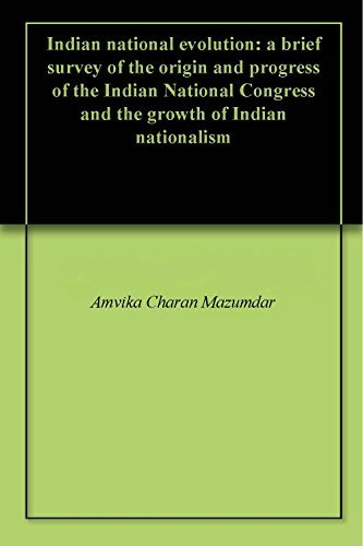 Indian national evolution: a brief survey of the origin and progress of the Indian National Congress and the growth of Indian nationalism  by  Amvika Charan Mazumdar