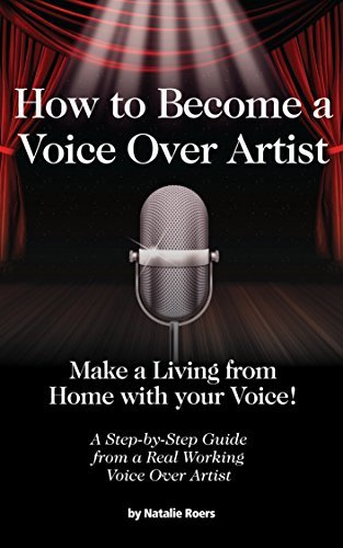 How to Become a Voice Over Artist: Make a Living from Home with your Voice! Natalie Roers