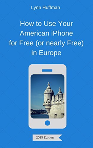 How to Use Your American iPhone for Free (or nearly Free) in Europe Lynn Huffman