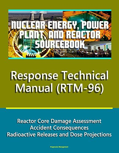 Nuclear Energy, Power Plant, and Reactor Sourcebook: NRC Response Technical Manual (RTM-96) - Reactor Core Damage Assessment, Accident Consequences, Radioactive Releases and Dose Projections  by  U.S. Government