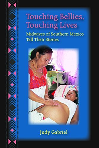 Touching Bellies, Touching Lives: Midwives of Southern Mexico Tell Their Stories Judy Gabriel