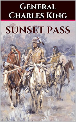 Sunset Pass: Running the Gauntlet Through Apache Land General Charles King