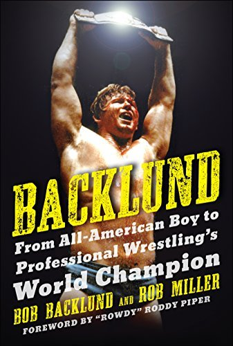 Backlund: From All-American Boy to Professional Wrestlings World Champion Bob Backlund