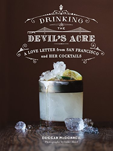 Drinking the Devils Acre: A Love Letter from San Francisco and her Cocktails Duggan McDonnell