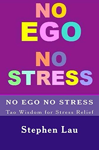NO EGO NO STRESS: Tao Wisdom for Stress Relief (TAO The Way to Biblical Wisdom, Be A Better And Happier You With Tao Wisdom, The Book of Life and Living)  by  Stephen Lau