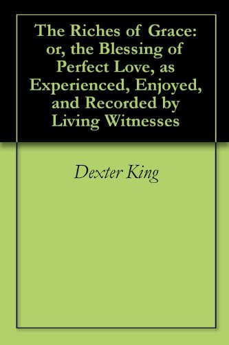 The Riches of Grace: or, the Blessing of Perfect Love, as Experienced, Enjoyed, and Recorded Living Witnesses by Dexter King