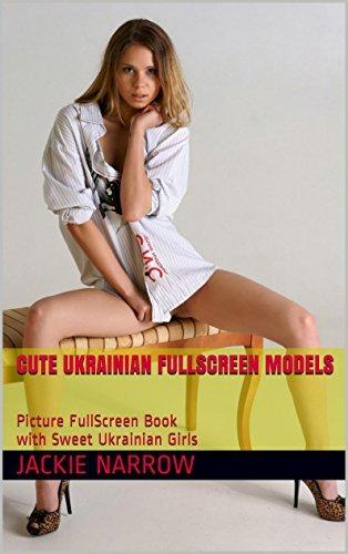 Cute Ukrainian FullScreen Models: Qualitative FullScreen Sex Pictures with Sweet Ukrainian Girls (Cute FullScreen Girls Book 1) Jackie Narrow