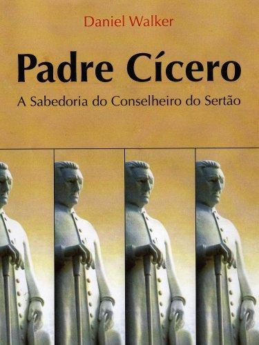 Padre Cícero - A Sabedoria do Conselheiro do Sertão  by  Daniel Walker Almeida Marques
