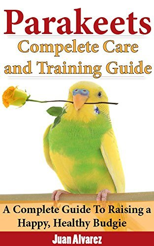 Parakeets: Complete Care and Training Guide: A Complete Guide To Raising a Happy, Healthy Budgie Juan  Álvarez