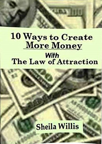10 Ways to Create More Money: With The Law of Attraction Sheila Willis