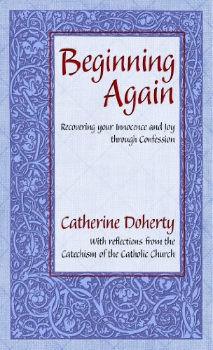 Beginning Again:: Recovering your Innocence and Joy through Confession Catherine Doherty