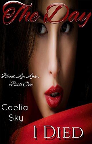 The Day I Died (A Suspenseful Vampire Romance Love Story) (Bleed.Lie.Love Book 1)  by  Caelia Sky