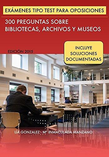 Exámenes tipo Test para Oposiciones: 300 preguntas sobre Bibliotecas, Archivos y Museos (Biblio Oposiciones nº 1) Lía González