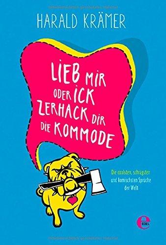 Lieb mir oder ick zerhack dir die Kommodes : die coolsten, schrägsten und komischsten Sprüche der Welt Harald Krämer