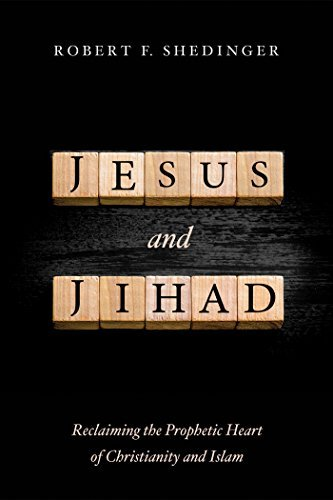 Jesus and Jihad: Reclaiming the Prophetic Heart of Christianity and Islam Robert F. Shedinger