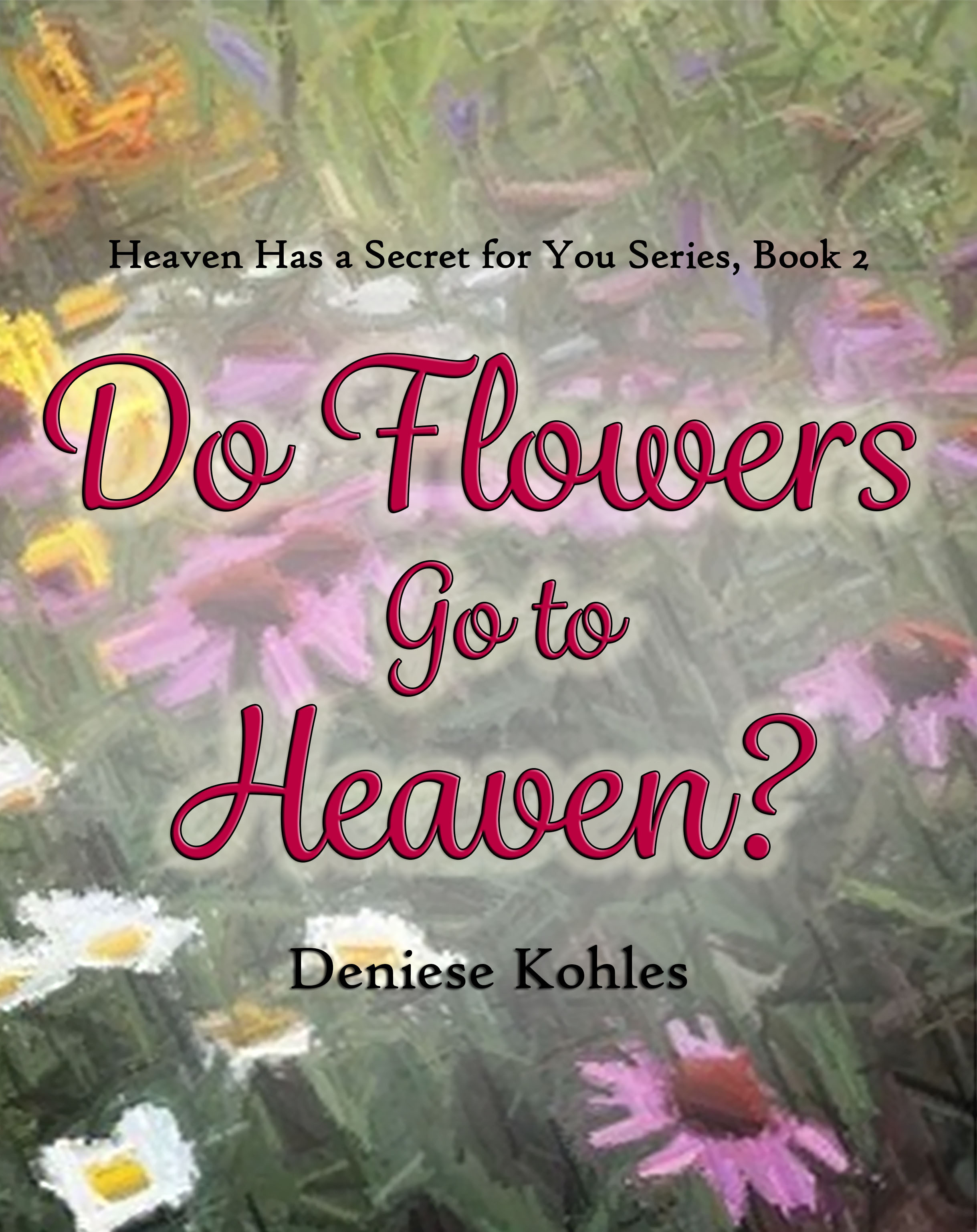 Do Flowers Go to Heaven  by  Deniese Kohles