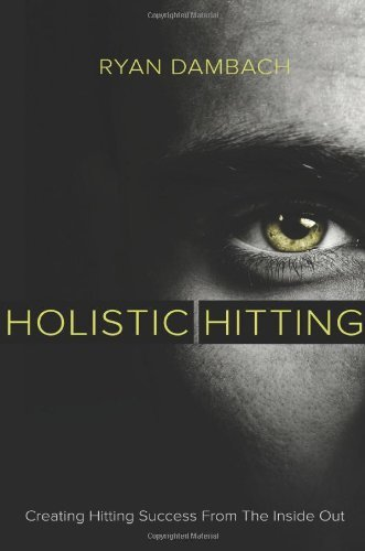 Holistic Hitting: Creating Hitting Success From the Inside Out  by  Ryan Dambach
